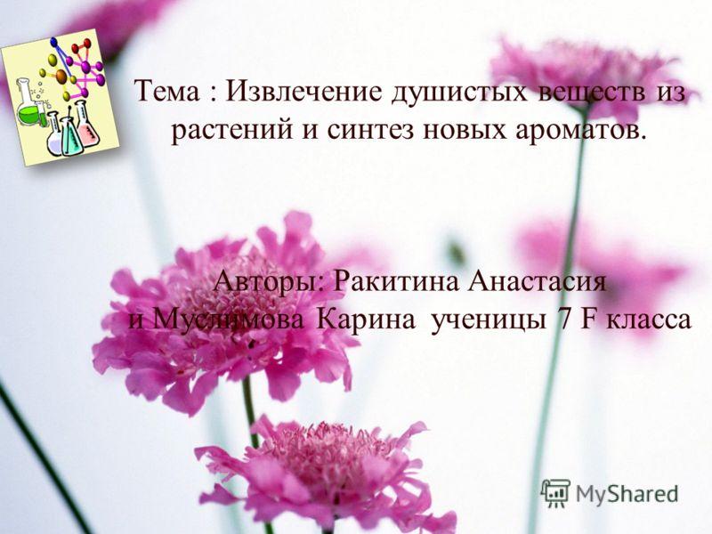 Тема : Извлечение душистых веществ из растений и синтез новых ароматов. Авторы: Ракитина Анастасия и Муслимова Карина ученицы 7 F класса