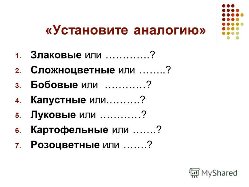 «Установите аналогию» 1. Злаковые или ………….? 2. Сложноцветные или ……..? 3. Бобовые или …………? 4. Капустные или……….? 5. Луковые или …………? 6. Картофельные или …….? 7. Розоцветные или …….?