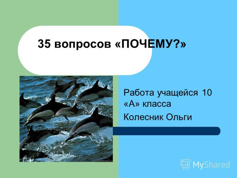 35 вопросов «ПОЧЕМУ?» Работа учащейся 10 «А» класса Колесник Ольги