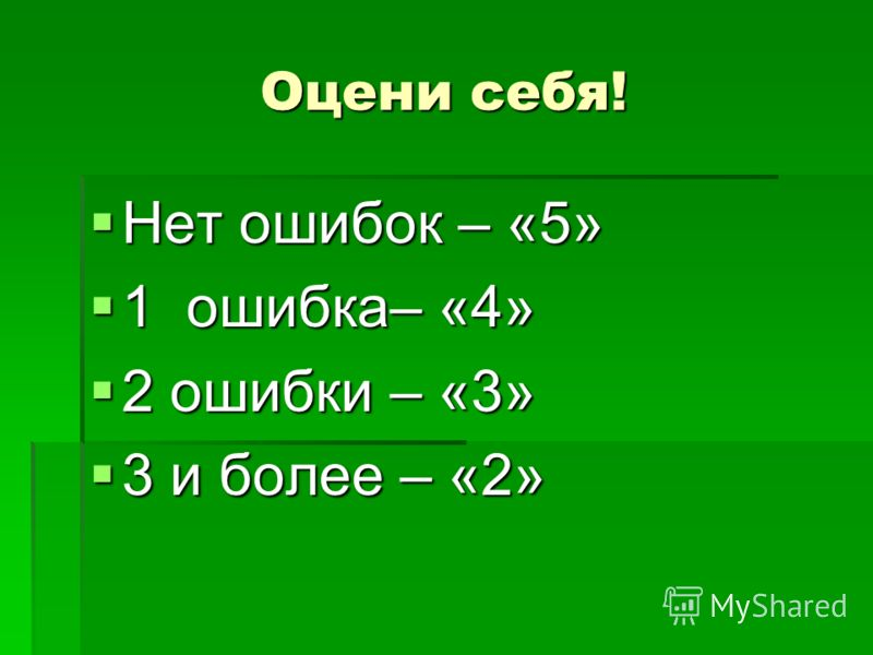 Оцени себя! Нет ошибок – «5» Нет ошибок – «5» 1 ошибка– «4» 1 ошибка– «4» 2 ошибки – «3» 2 ошибки – «3» 3 и более – «2» 3 и более – «2»