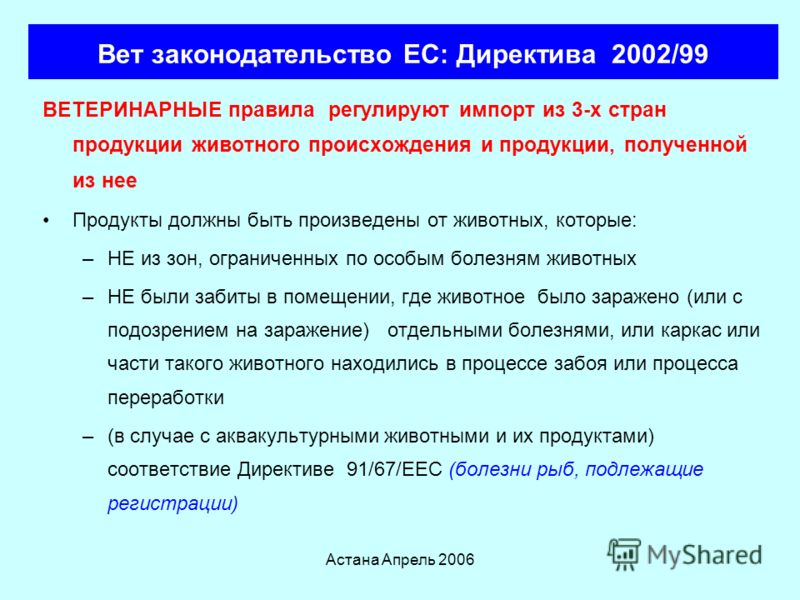 Астана Апрель 2006 Вет законодательство ЕС: Директива 1997/78 Устанавливает принципы организаций по вет контролю при импорте в ЕС из 3-х стран Все грузы проходят один и тот же тщательный осмотр Административные, документарные и проверки сходства Офор