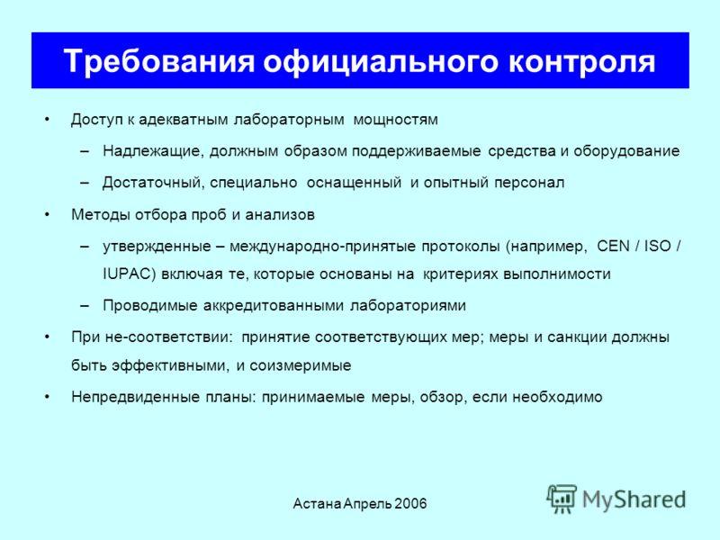 Астана Апрель 2006 Требования официального контроля Уполномоченные органы должны соответствовать операционным критериям, которые гарантируют эффективность, результативность и объективность Контролирующие сотрудники: –Соответствующее обучение для выпо