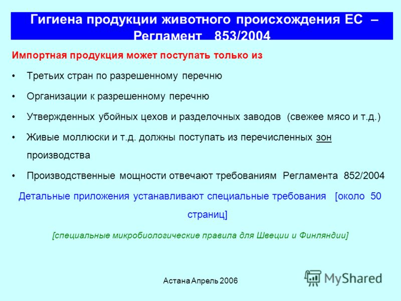 Астана Апрель 2006 Гигиена продукции животного происхождения ЕС – Регламент 853/2004 Импортируемая пищевая продукция должна соответствовать Регламенту 178/2002 или эквиваленту Регламент 853/2004 определяет требования гигиены ЗДРАВООХРАНЕНИЯ для проду