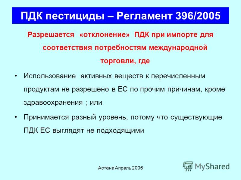 Астана Апрель 2006 ПДК пестициды – Регламент 396/2005 Устанавливает правила и процедуры по фиксированию максимального уровня остаточного содержания в пищевой продуктах и кормах Применяется к продуктам, которые будут использованы в свежем, переработан
