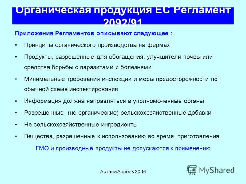 Астана Апрель 2006 Органическая продукция ЕС Регламент 2092/91 Регламент - 89 детальных страниц и применяется к Не переработанной с/х продукции (овощи и животные) –Произведенные в соответствии со специфическими правилами [15 страниц ] Переработанная