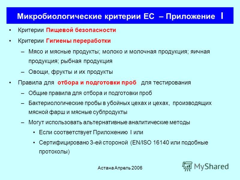 Астана Апрель 2006 Микробиологические критерии ЕС Устанавливают микробиологические критерии, которые –Должны выполняться пищевыми компаниями, на всех стадиях пищевой цепочки, при применении HACCP по Регламенту 852/2004 Критерии пищевой безопасности п