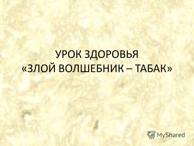 УРОК ЗДОРОВЬЯ «ЗЛОЙ ВОЛШЕБНИК – ТАБАК»