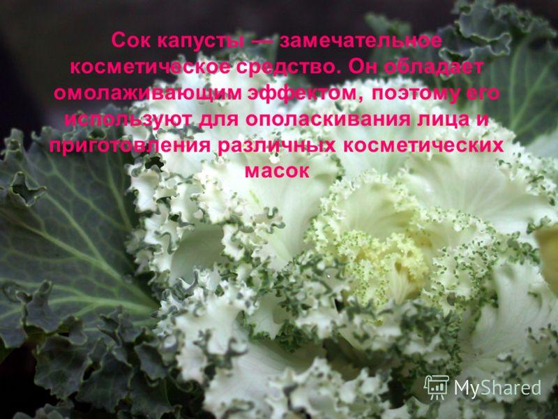 Сок капусты замечательное косметическое средство. Он обладает омолаживающим эффектом, поэтому его используют для ополаскивания лица и приготовления различных косметических масок