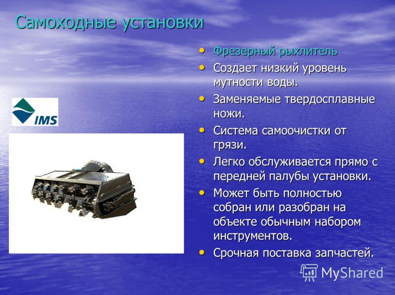 Самоходные установки Фрезерный рыхлитель Фрезерный рыхлитель Создает низкий уровень мутности воды. Создает низкий уровень мутности воды. Заменяемые твердосплавные ножи. Заменяемые твердосплавные ножи. Система самоочистки от грязи. Система самоочистки
