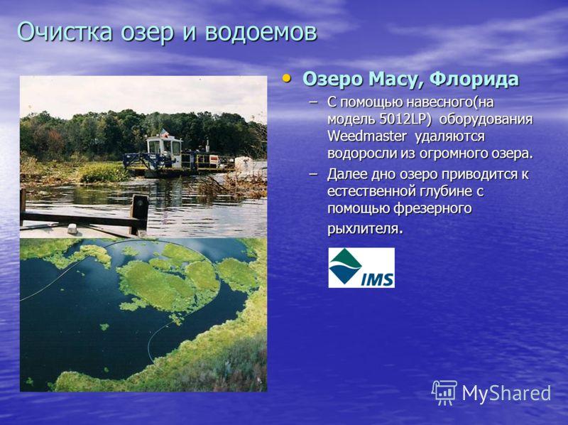 Очистка озер и водоемов Озеро Macy, Флорида Озеро Macy, Флорида –С помощью навесного(на модель 5012LP) оборудования Weedmaster удаляются водоросли из огромного озера. –Далее дно озеро приводится к естественной глубине с помощью фрезерного рыхлителя.