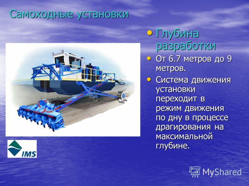 Самоходные установки Глубина разработки Глубина разработки От 6.7 метров до 9 метров. От 6.7 метров до 9 метров. Система движения установки переходит в режим движения по дну в процессе драгирования на максимальной глубине. Система движения установки