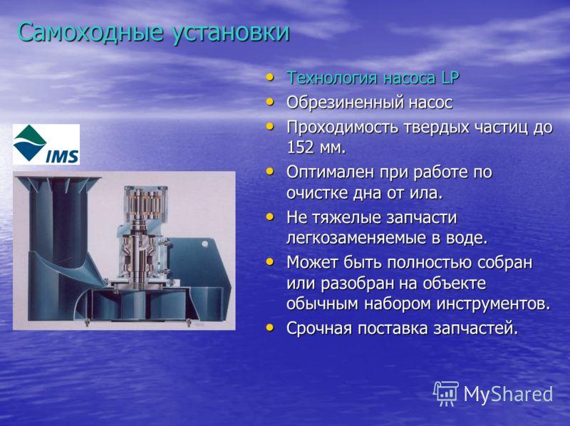 Самоходные установки Технология насоса LP Технология насоса LP Обрезиненный насос Обрезиненный насос Проходимость твердых частиц до 152 мм. Проходимость твердых частиц до 152 мм. Оптимален при работе по очистке дна от ила. Оптимален при работе по очи