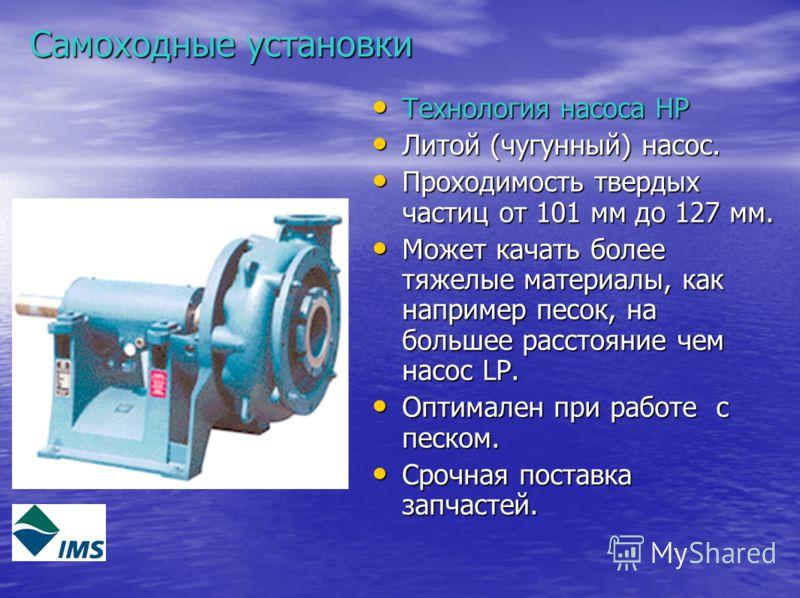 Самоходные установки Технология насоса HP Технология насоса HP Литой (чугунный) насос. Литой (чугунный) насос. Проходимость твердых частиц от 101 мм до 127 мм. Проходимость твердых частиц от 101 мм до 127 мм. Может качать более тяжелые материалы, как