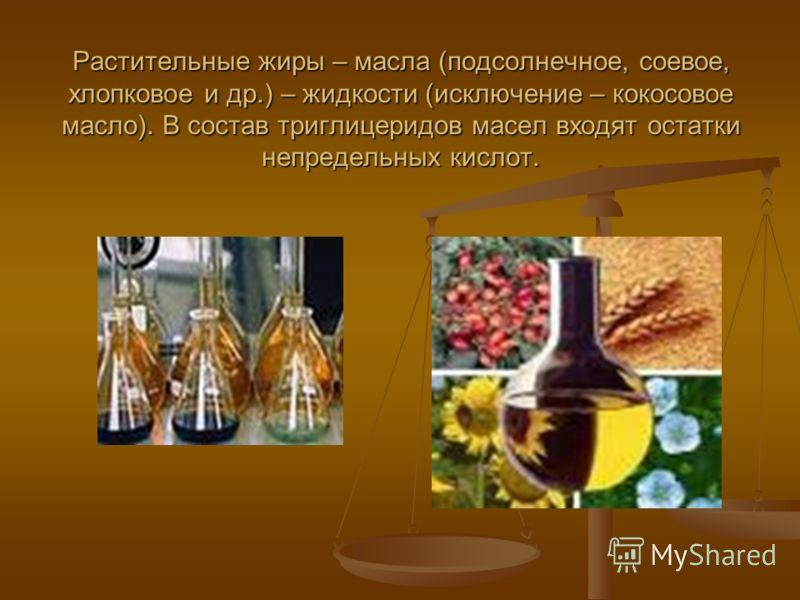 Растительные жиры – масла (подсолнечное, соевое, хлопковое и др.) – жидкости (исключение – кокосовое масло). В состав триглицеридов масел входят остатки непредельных кислот.