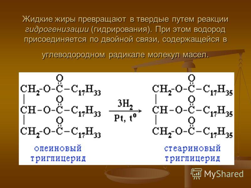 Жидкие жиры превращают в твердые путем реакции гидрогенизации (гидрирования). При этом водород присоединяется по двойной связи, содержащейся в углеводородном радикале молекул масел.