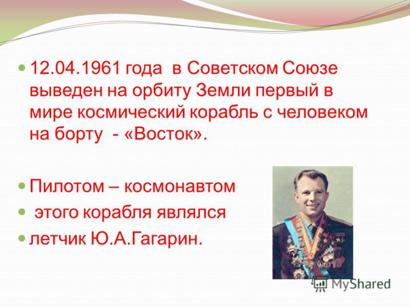 12.04.1961 года в Советском Союзе выведен на орбиту Земли первый в мире космический корабль с человеком на борту - «Восток». Пилотом – космонавтом этого корабля являлся летчик Ю.А.Гагарин.