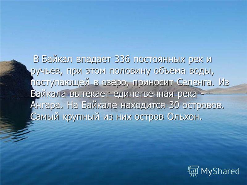 В Байкал впадает 336 постоянных рек и ручьев, при этом половину объема воды, поступающей в озеро, приносит Селенга. Из Байкала вытекает единственная река - Ангара. На Байкале находится 30 островов. Самый крупный из них остров Ольхон. В Байкал впадает