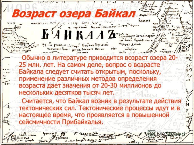 Возраст озера Байкал Обычно в литературе приводится возраст озера 20- 25 млн. лет. На самом деле, вопрос о возрасте Байкала следует считать открытым, поскольку, применение различных методов определения возраста дает значения от 20-30 миллионов до нес