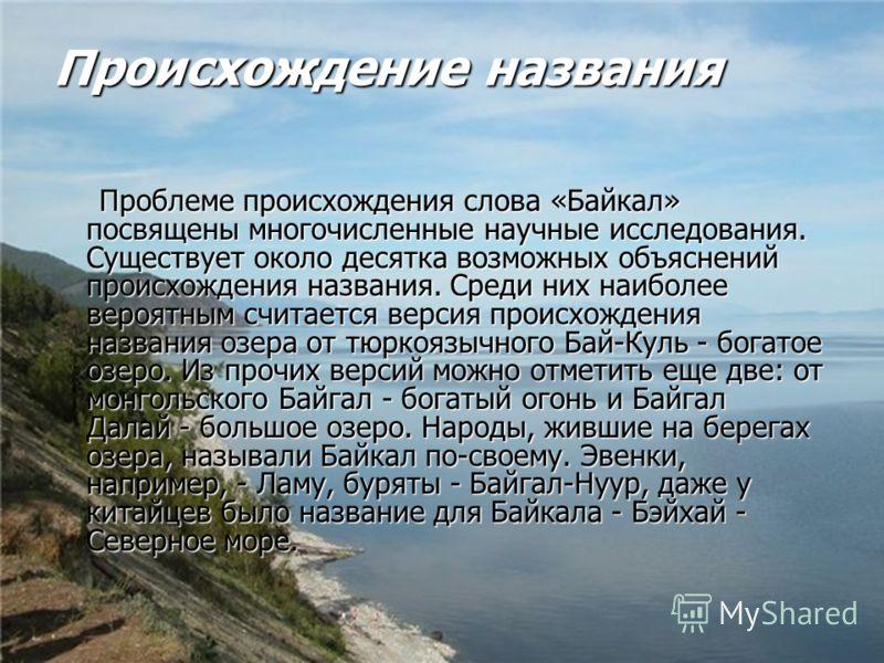 Происхождение названия Проблеме происхождения слова «Байкал» посвящены многочисленные научные исследования. Существует около десятка возможных объяснений происхождения названия. Среди них наиболее вероятным считается версия происхождения названия озе