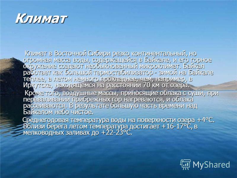 Климат Климат в Восточной Сибири резко континентальный, но огромная масса воды, содержащейся в Байкале, и его горное окружение создают необыкновенный микроклимат. Байкал работает как большой термостабилизатор - зимой на Байкале теплее, а летом немног