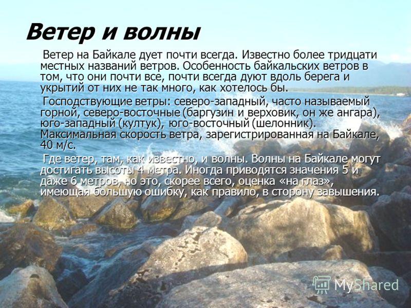 Ветер и волны Ветер на Байкале дует почти всегда. Известно более тридцати местных названий ветров. Особенность байкальских ветров в том, что они почти все, почти всегда дуют вдоль берега и укрытий от них не так много, как хотелось бы. Ветер на Байкал