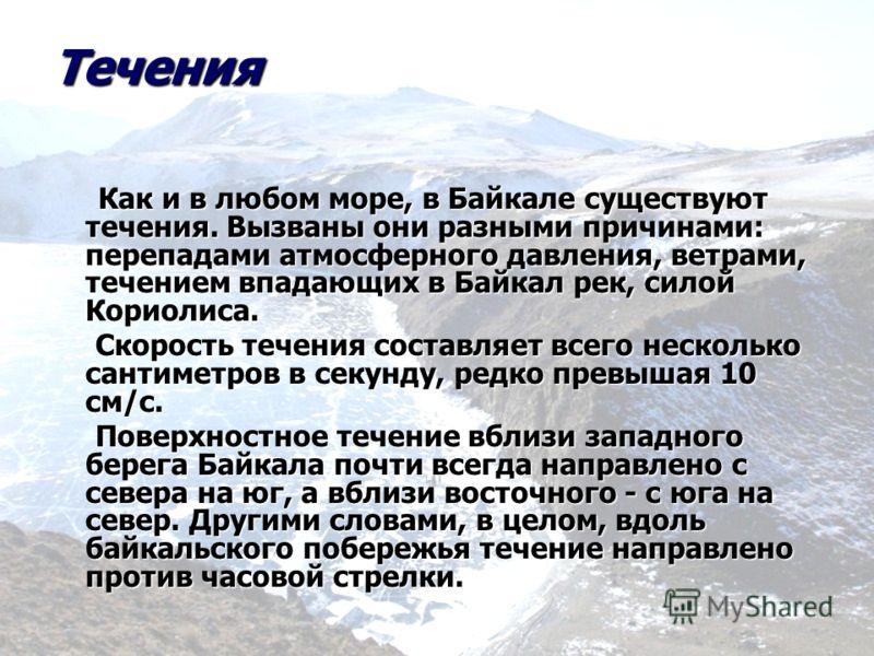 Течения Как и в любом море, в Байкале существуют течения. Вызваны они разными причинами: перепадами атмосферного давления, ветрами, течением впадающих в Байкал рек, силой Кориолиса. Как и в любом море, в Байкале существуют течения. Вызваны они разным