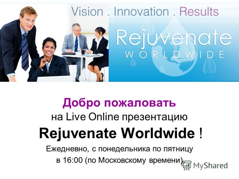 Добро пожаловать на Live Online презентацию Rejuvenate Worldwide ! Ежедневно, с понедельника по пятницу в 16:00 (по Московскому времени)