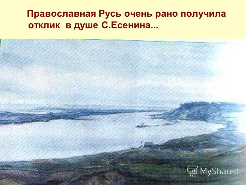 Православная Русь очень рано получила отклик в душе С.Есенина...