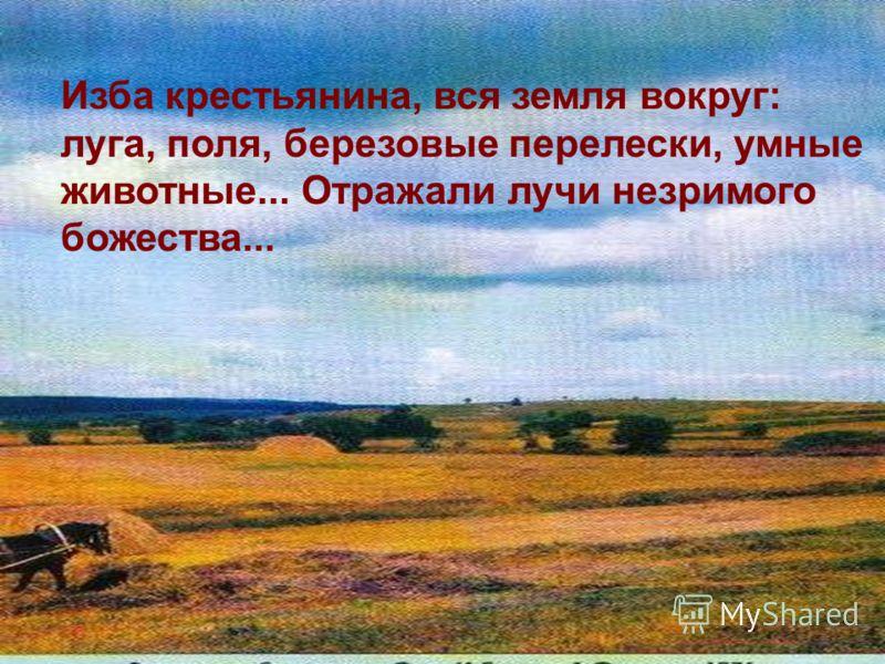 Изба крестьянина, вся земля вокруг: луга, поля, березовые перелески, умные животные... Отражали лучи незримого божества...