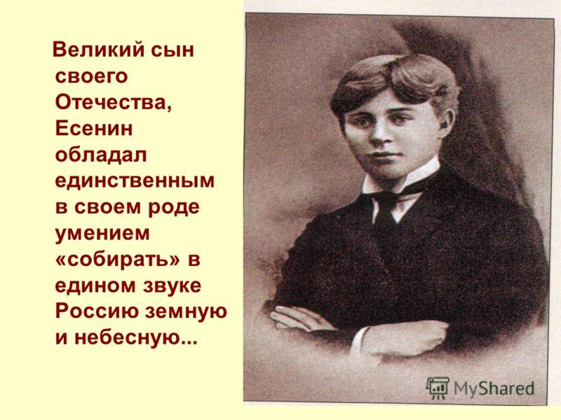 Великий сын своего Отечества, Есенин обладал единственным в своем роде умением «собирать» в едином звуке Россию земную и небесную...