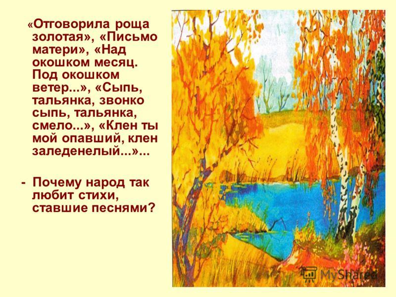 « Отговорила роща золотая», «Письмо матери», «Над окошком месяц. Под окошком ветер...», «Сыпь, тальянка, звонко сыпь, тальянка, смело...», «Клен ты мой опавший, клен заледенелый...»... - Почему народ так любит стихи, ставшие песнями?