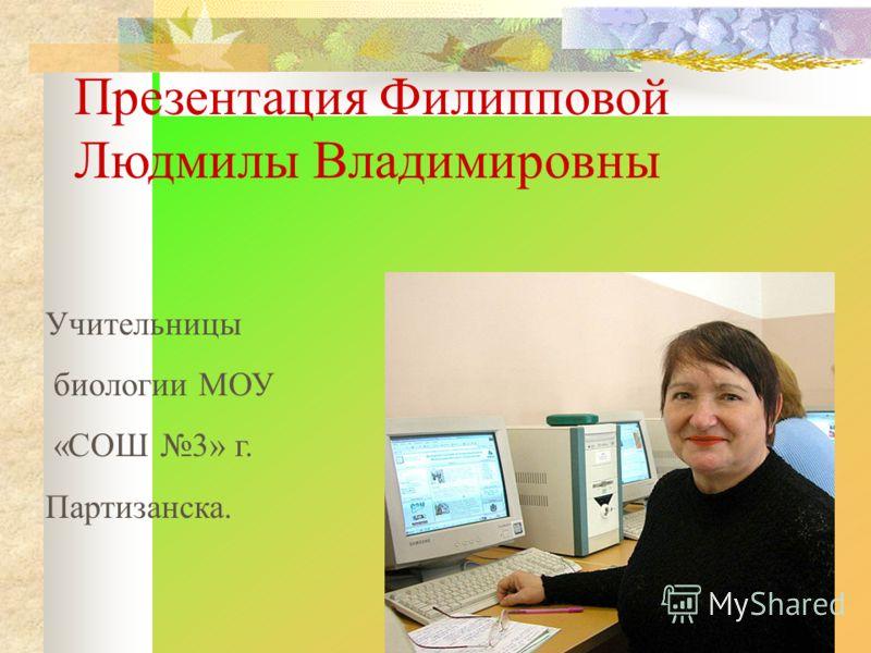 Презентация Филипповой Людмилы Владимировны Учительницы биологии МОУ «СОШ 3» г. Партизанска.