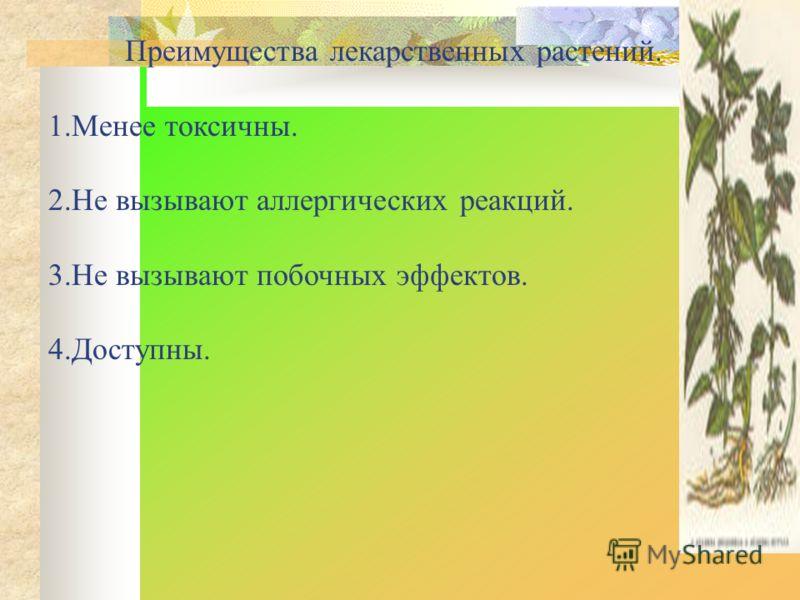 Преимущества лекарственных растений. 1.Менее токсичны. 2.Не вызывают аллергических реакций. 3.Не вызывают побочных эффектов. 4.Доступны.
