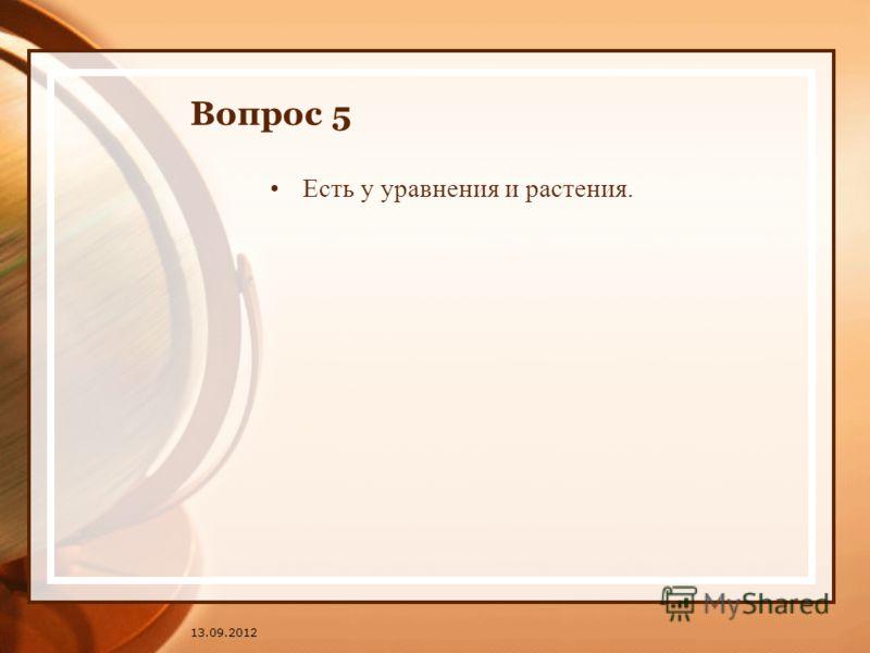 13.09.2012 Вопрос 5 Есть у уравнения и растения.