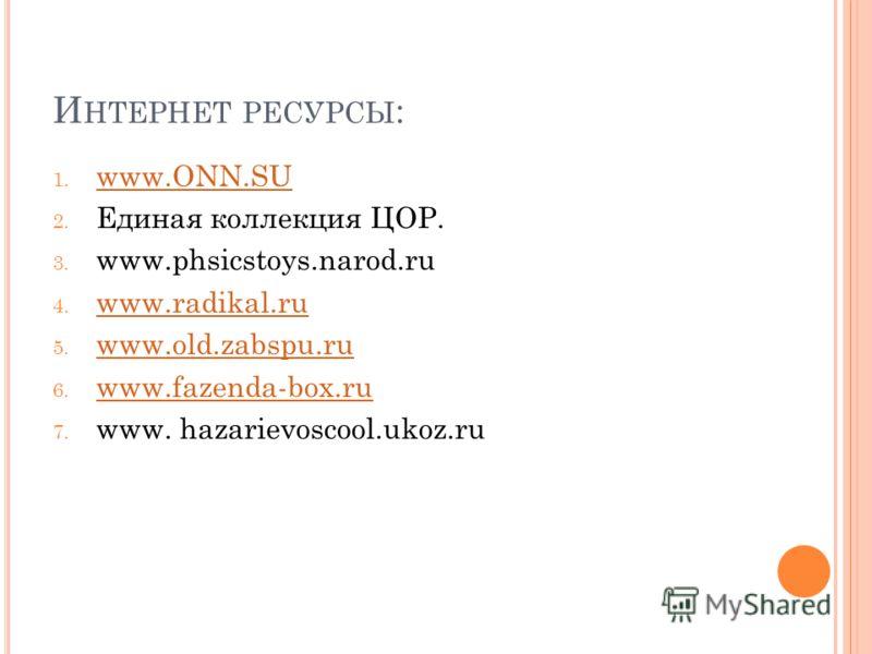 И НТЕРНЕТ РЕСУРСЫ : 1. www.ONN.SU www.ONN.SU 2. Единая коллекция ЦОР. 3. www.phsicstoys.narod.ru 4. www.radikal.ru www.radikal.ru 5. www.old.zabspu.ru www.old.zabspu.ru 6. www.fazenda-box.ru www.fazenda-box.ru 7. www. hazarievoscool.ukoz.ru