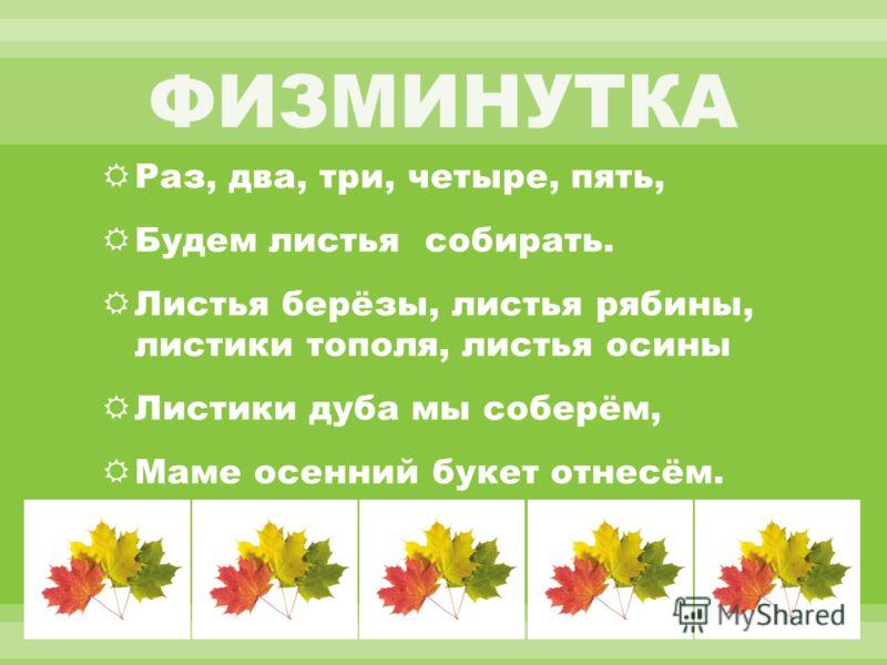 Раз, два, три, четыре, пять, Будем листья собирать. Листья берёзы, листья рябины, листики тополя, листья осины Листики дуба мы соберём, Маме осенний букет отнесём.