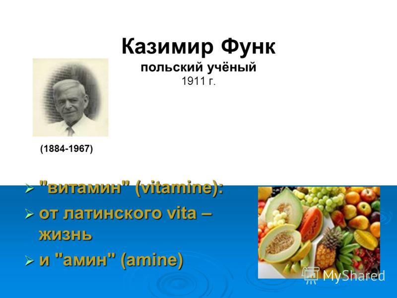 Казимир Функ польский учёный 1911 г. витамин (vitamine): от латинского vita – жизнь и амин (amine) (1884-1967)