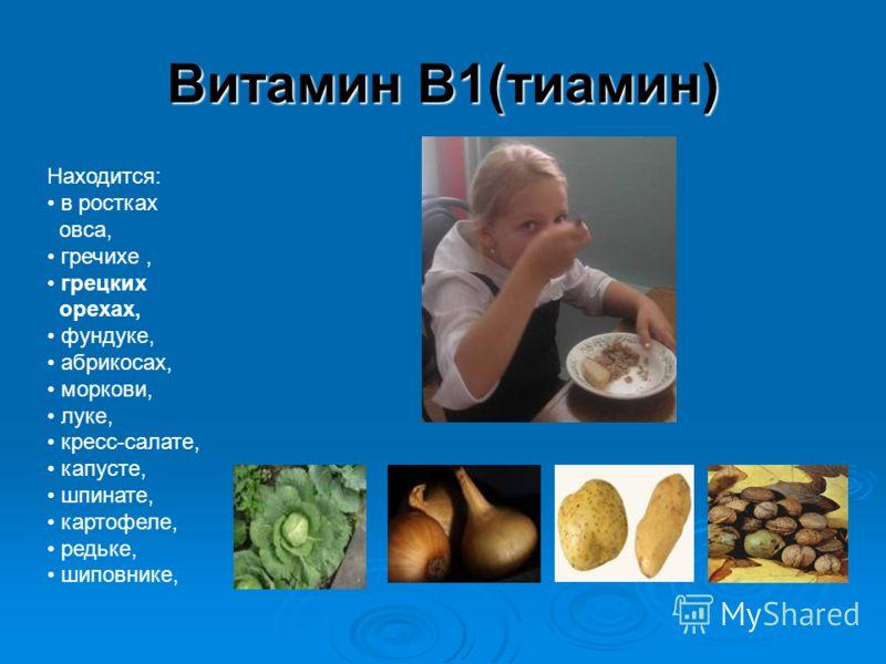 Витамин В1(тиамин) Находится: в ростках овса, гречихе, грецких орехах, фундуке, абрикосах, моркови, луке, кресс-салате, капусте, шпинате, картофеле, редьке, шиповнике,