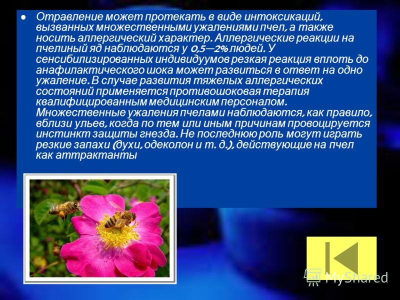 Отравление может протекать в виде интоксикаций, вызванных множественными ужалениями пчел, а также носить аллергический характер. Аллергические реакции на пчелиный яд наблюдаются у 0,52% людей. У сенсибилизированных индивидуумов резкая реакция вплоть