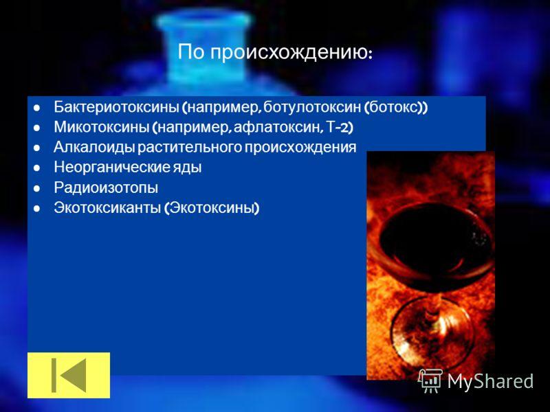 По происхождению : Бактериотоксины ( например, ботулотоксин ( ботокс )) Микотоксины ( например, афлатоксин, Т -2) Алкалоиды растительного происхождения Неорганические яды Радиоизотопы Экотоксиканты ( Экотоксины )