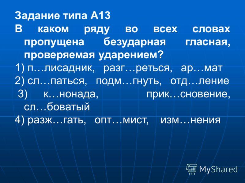 Задание типа А13 В каком ряду во всех словах пропущена безударная гласная, проверяемая ударением? 1) п…лисадник, разг…реться, ар…мат 2) сл…паться, подм…гнуть, отд…ление 3) к…нонада, прик…сновение, сл…боватый 4) разж…гать, опт…мист, изм…нения