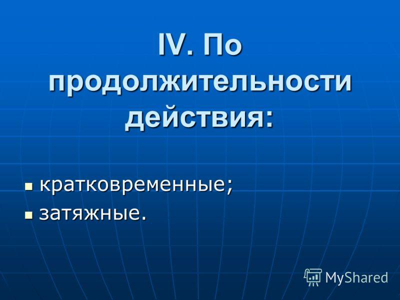 IV. По пpодолжительности действия: кpатковpеменные; кpатковpеменные; затяжные. затяжные.