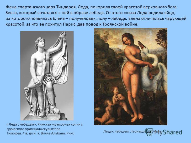 Жена спартанского царя Тиндарея, Леда, покорила своей красотой верховного бога Зевса, который сочетался с ней в образе лебедя. От этого союза Леда родила яйцо, из которого появилась Елена – получеловек, полу – лебедь. Елена отличалась чарующей красот