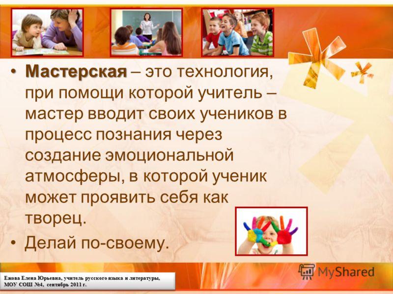 Ежова Елена Юрьевна, учитель русского языка и литературы, МОУ СОШ 4, сентябрь 2011 г. МастерскаяМастерская – это технология, при помощи которой учитель – мастер вводит своих учеников в процесс познания через создание эмоциональной атмосферы, в которо