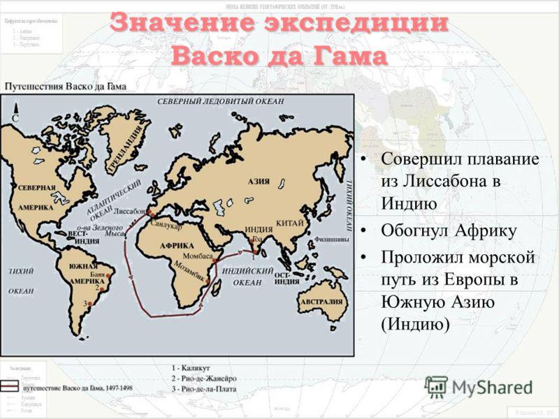 Значение экспедиции Васко да Гама Совершил плавание из Лиссабона в Индию Обогнул Африку Проложил морской путь из Европы в Южную Азию (Индию)