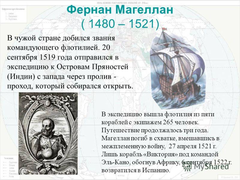 Фернан Магеллан ( 1480 – 1521) В чужой стране добился звания командующего флотилией. 20 сентября 1519 года отправился в экспедицию к Островам Пряностей (Индии) с запада через пролив - проход, который собирался открыть. В экспедицию вышла флотилия из