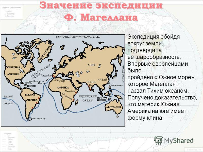 Значение экспедиции Ф. Магеллана Экспедиция обойдя вокруг земли, подтвердила её шарообразность. Впервые европейцами было пройдено «Южное море», которое Магеллан назвал Тихим океаном. Получено доказательство, что материк Южная Америка на юге имеет фор