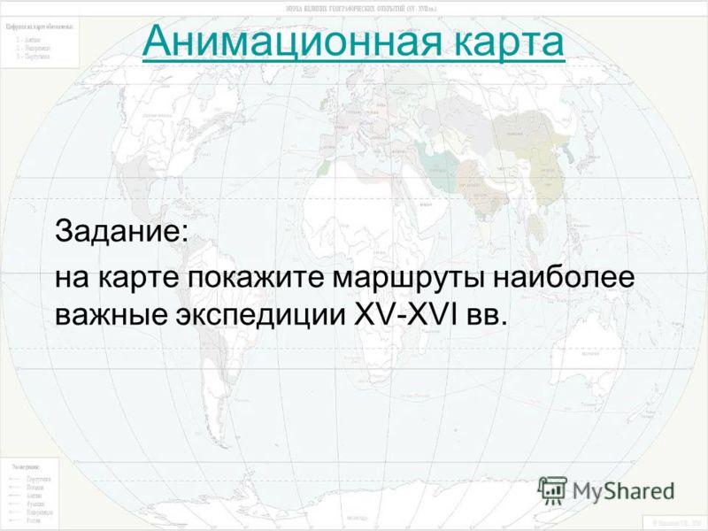 Анимационная карта Задание: на карте покажите маршруты наиболее важные экспедиции XV-XVI вв.