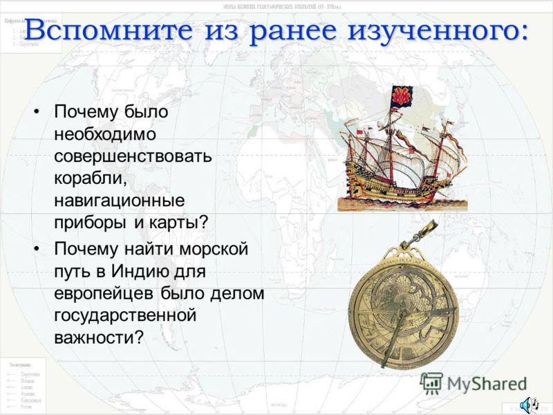 Вспомните из ранее изученного: Почему было необходимо совершенствовать корабли, навигационные приборы и карты? Почему найти морской путь в Индию для европейцев было делом государственной важности?