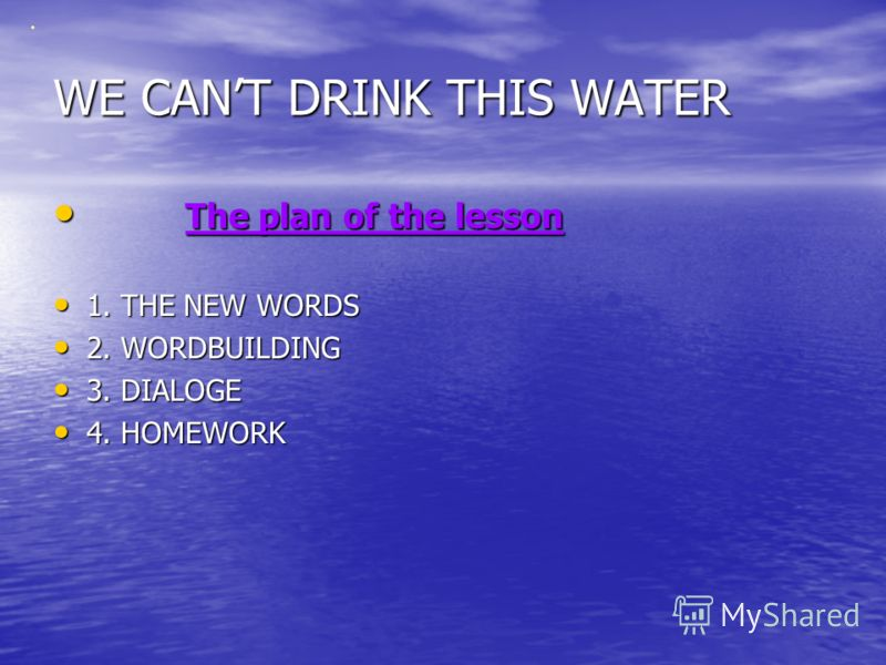 WE CANT DRINK THIS WATER T The plan of the lesson 1. THE NEW WORDS 2. WORDBUILDING 3. DIALOGE 4. HOMEWORK